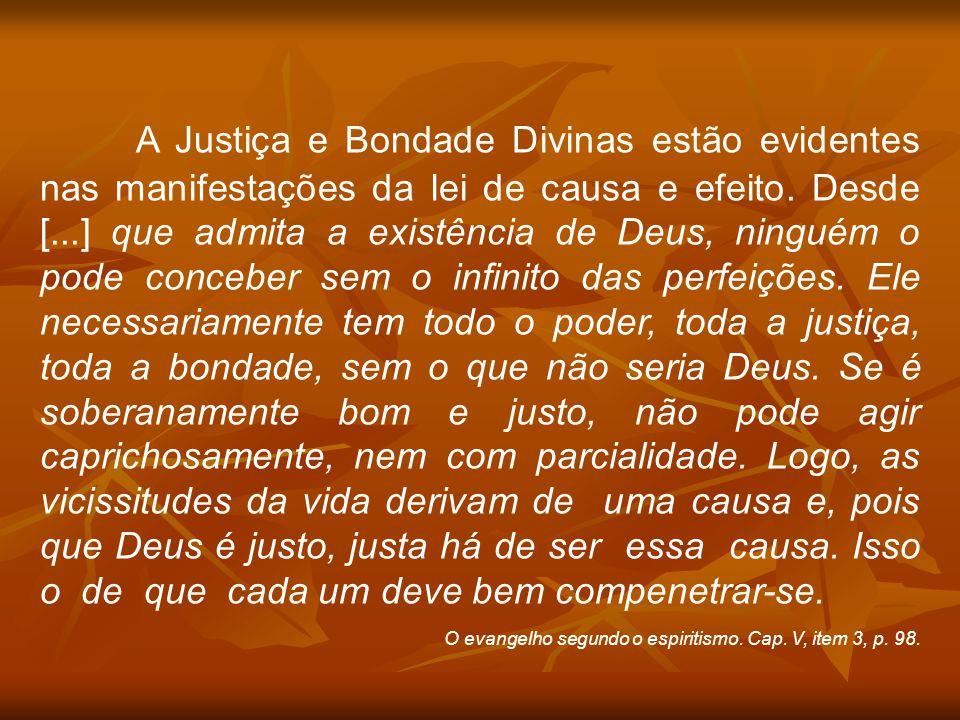 A Justiça e Bondade Divinas estão evidentes nas manifestações da lei de causa e efeito. Desde [...] que admita a existência de Deus, ninguém o pode conceber sem o infinito das perfeições. Ele necessariamente tem todo o poder, toda a justiça, toda a bondade, sem o que não seria Deus. Se é soberanamente bom e justo, não pode agir caprichosamente, nem com parcialidade. Logo, as vicissitudes da vida derivam de uma causa e, pois que Deus é justo, justa há de ser essa causa. Isso o de que cada um deve bem compenetrar-se.